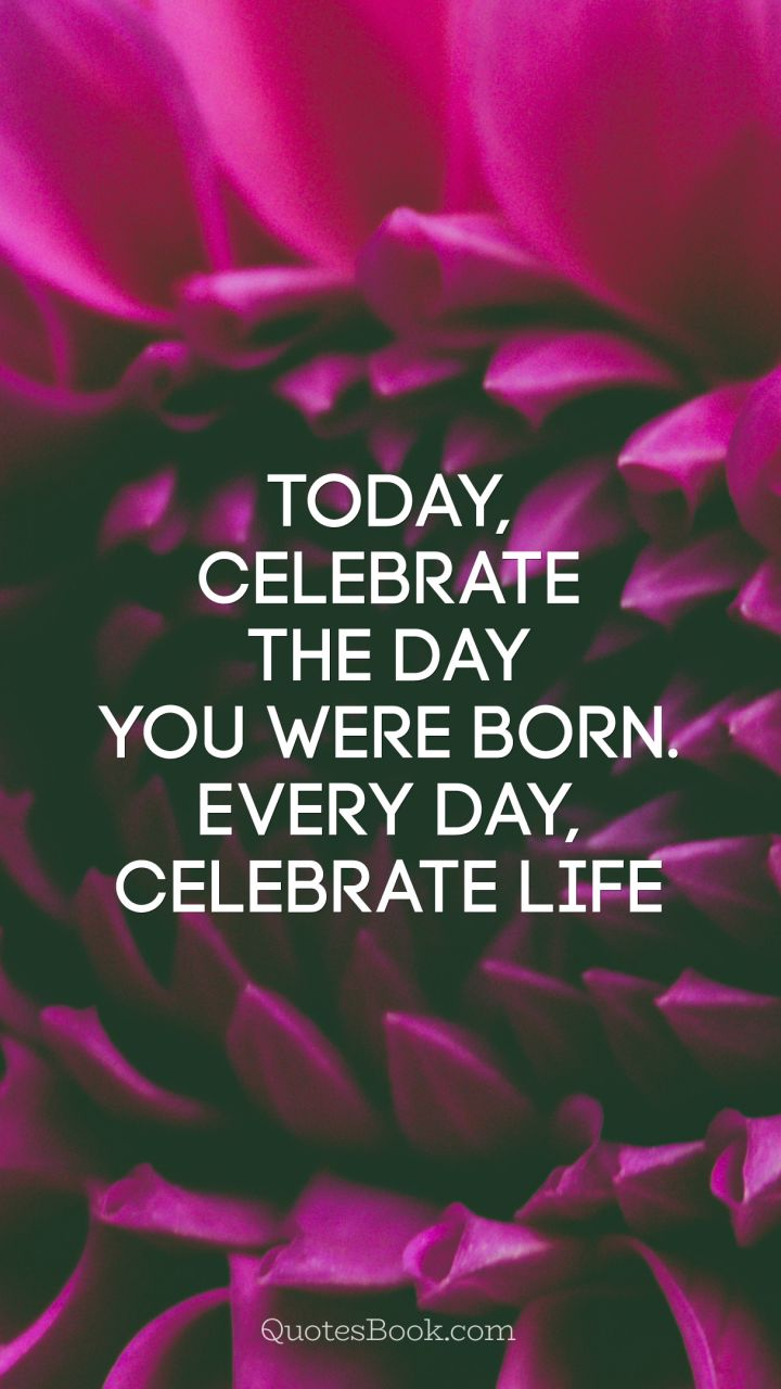 Today, Celebrate The Day You Were Born. Every Day, Celebrate Life .