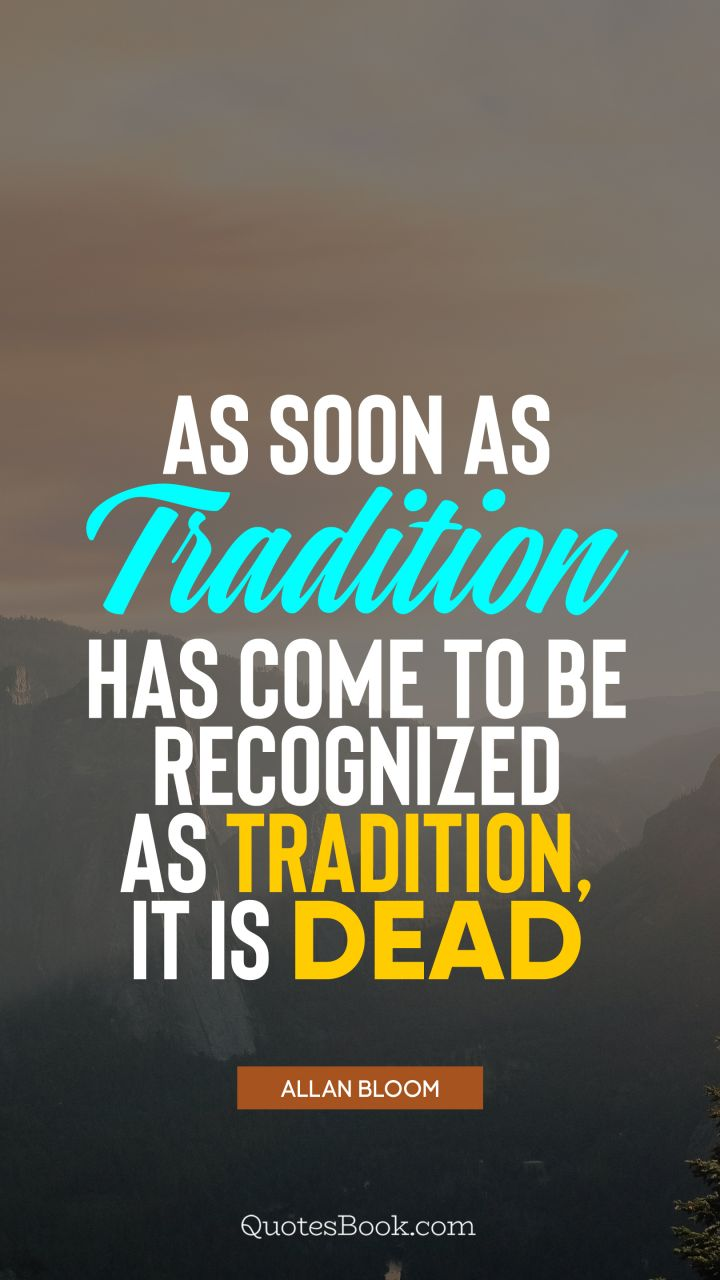 As soon as tradition has come to be recognized as tradition, it is dead. - Quote by Allan Bloom