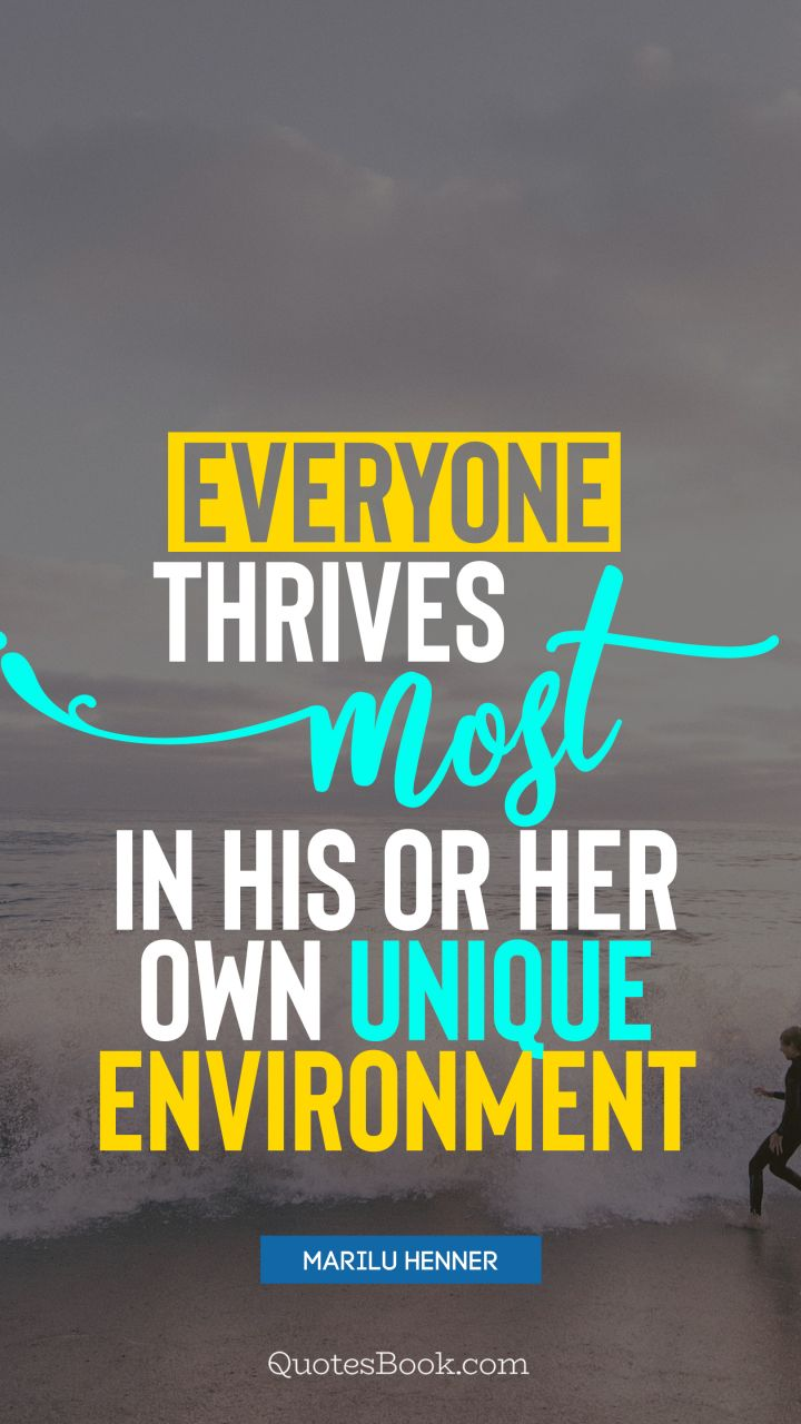 Everyone thrives most in his or her own unique environment. - Quote by Marilu Henner