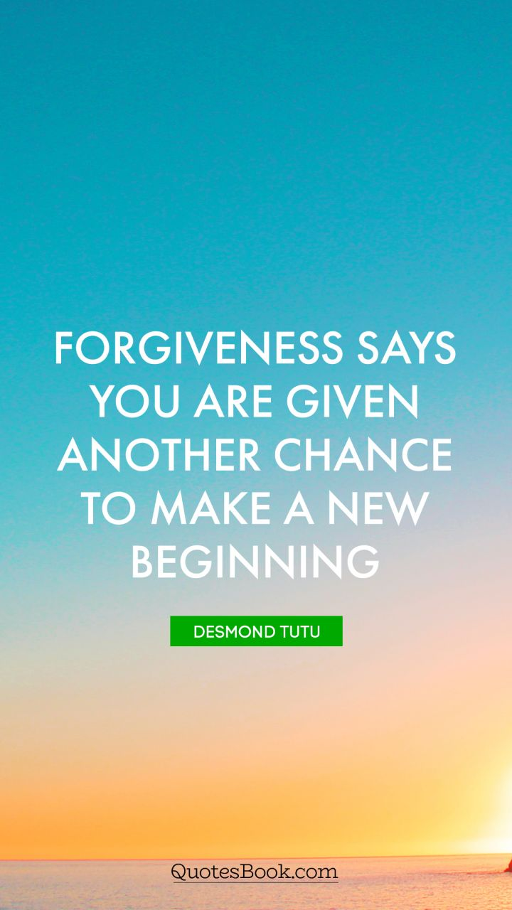 Forgiveness says you are given another chance to make a new beginning. - Quote by Desmond Tutu