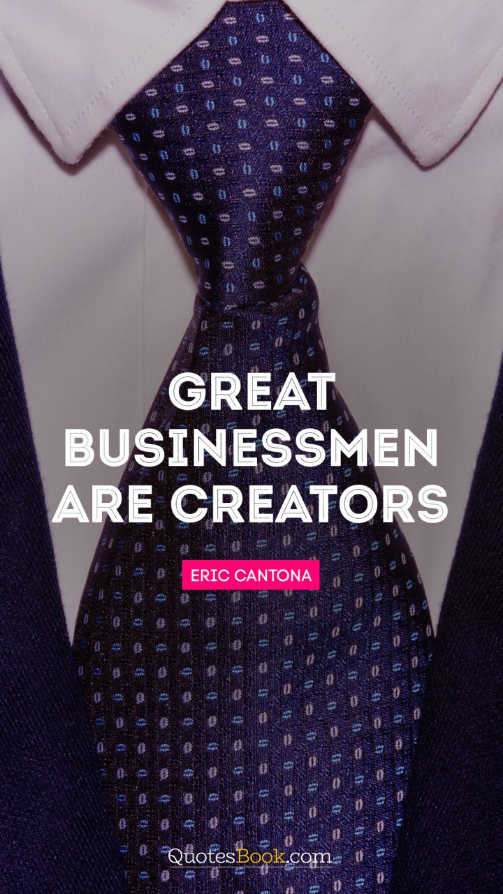 Great businessmen are creators. - Quote by Eric Cantona