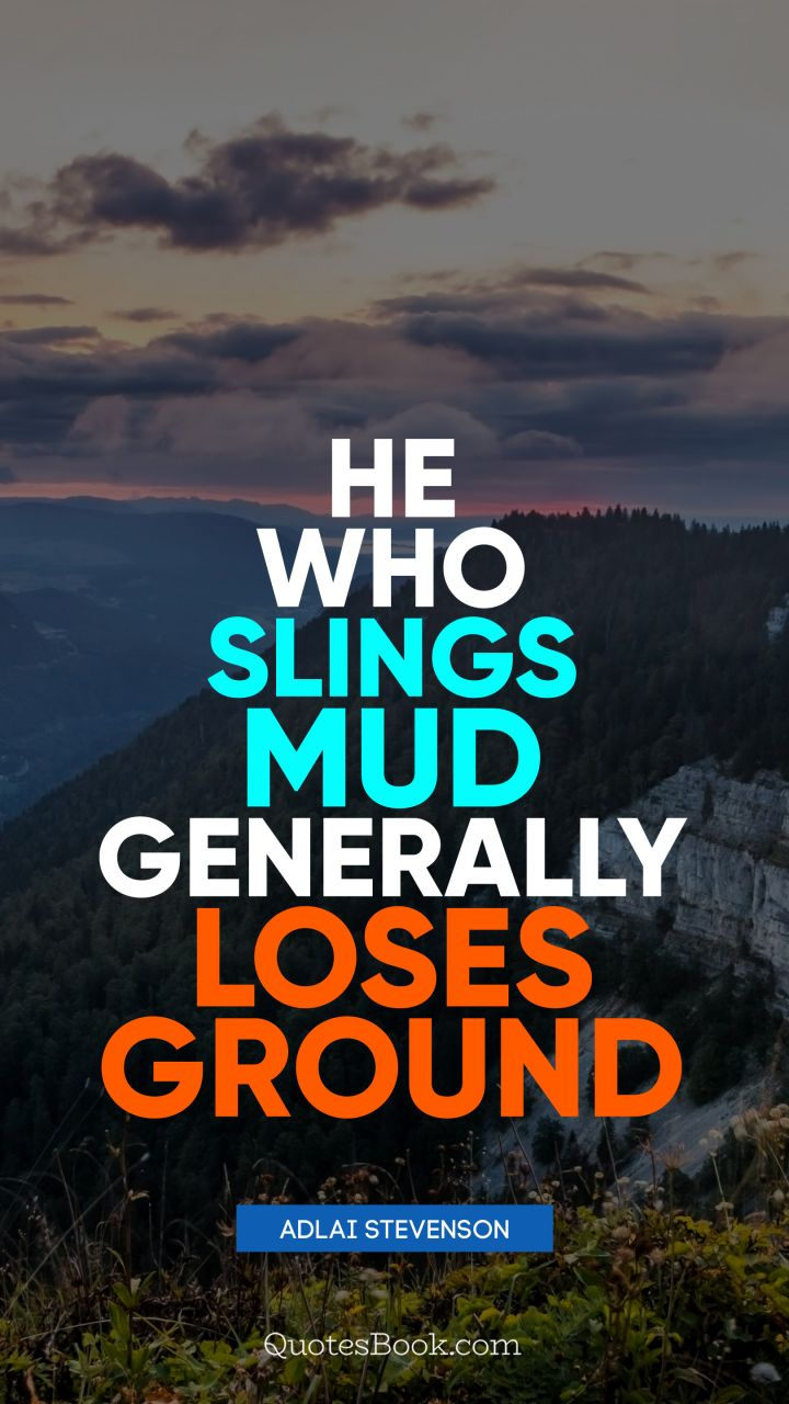 He who slings mud generally loses ground. - Quote by Adlai Stevenson