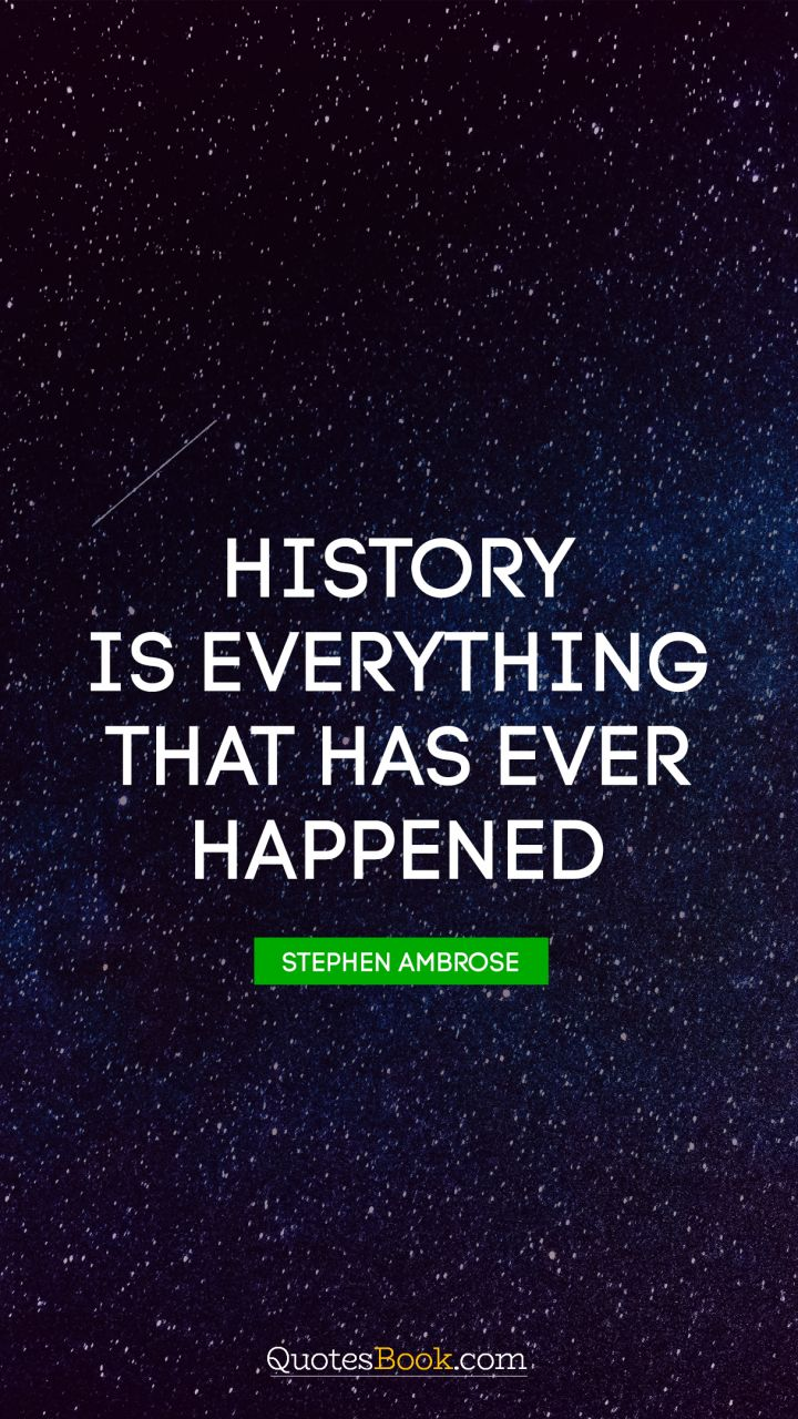 History is everything that has ever happened. - Quote by Stephen Ambrose