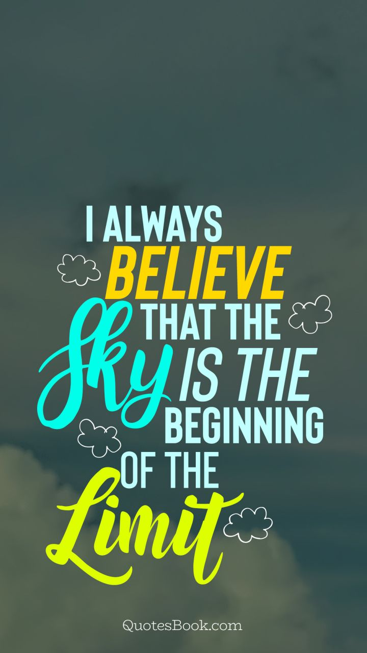 I always believe that the sky is the beginning of the limit