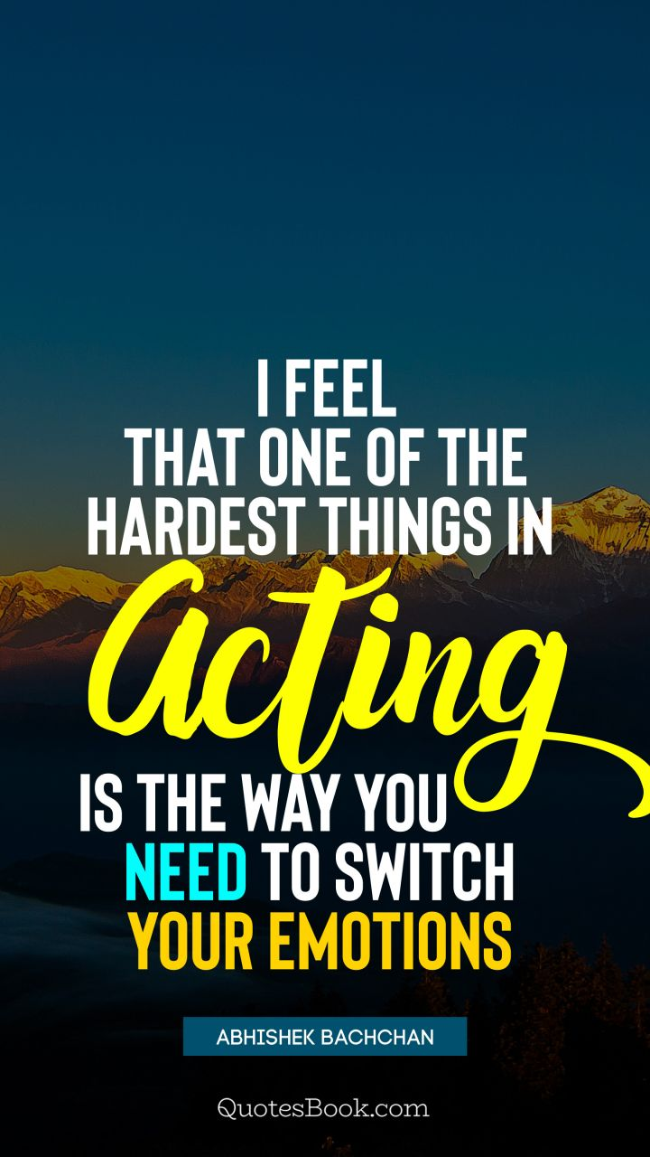 I feel that one of the hardest things in acting is the way you need to switch your emotions. - Quote by Abhishek Bachchan