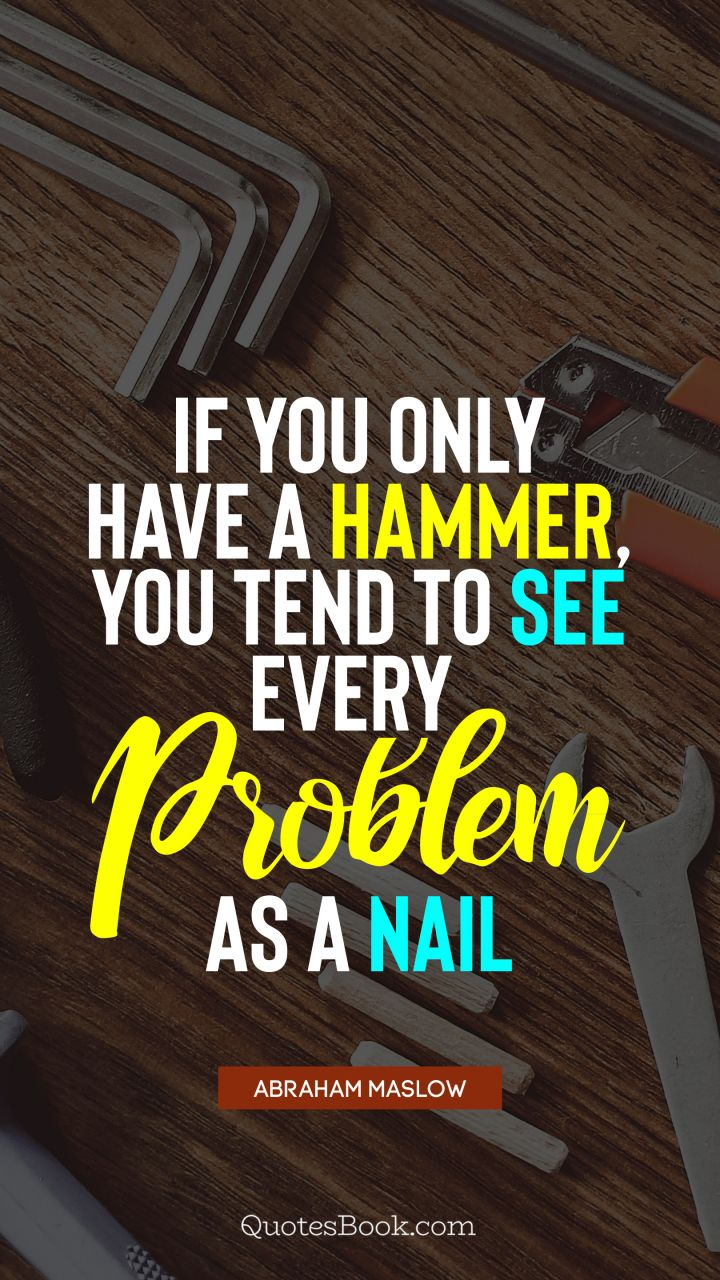 If you only have a hammer, you tend to see every problem as a nail. - Quote by Abraham Maslow