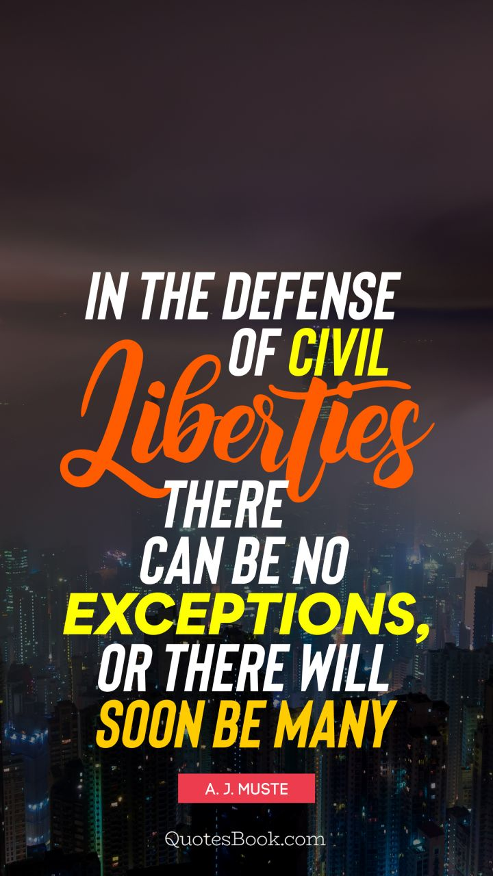 In the defense of civil liberties there can be no exceptions, or there will soon be many. - Quote by A. J. Muste
