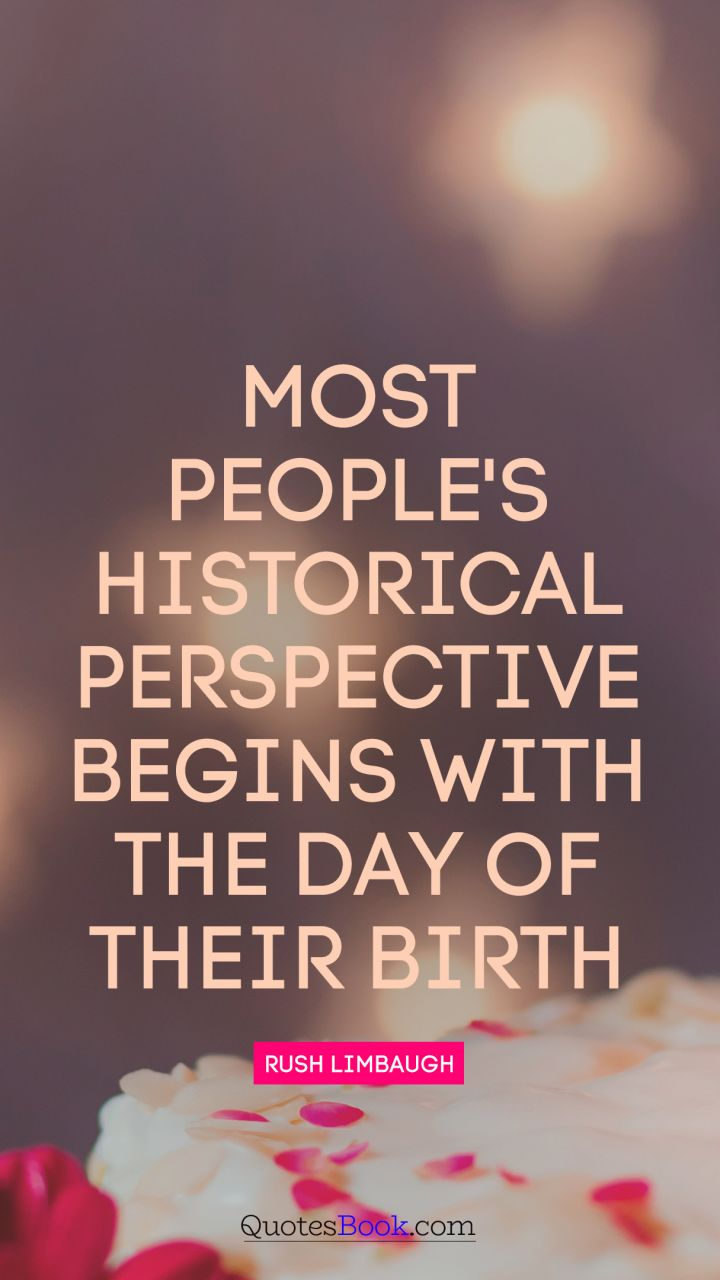Most people's historical perspective begins with the day of their birth. - Quote by Rush Limbaugh