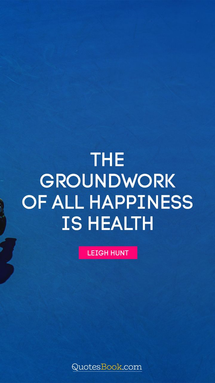 The groundwork of all happiness is health. - Quote by Leigh Hunt