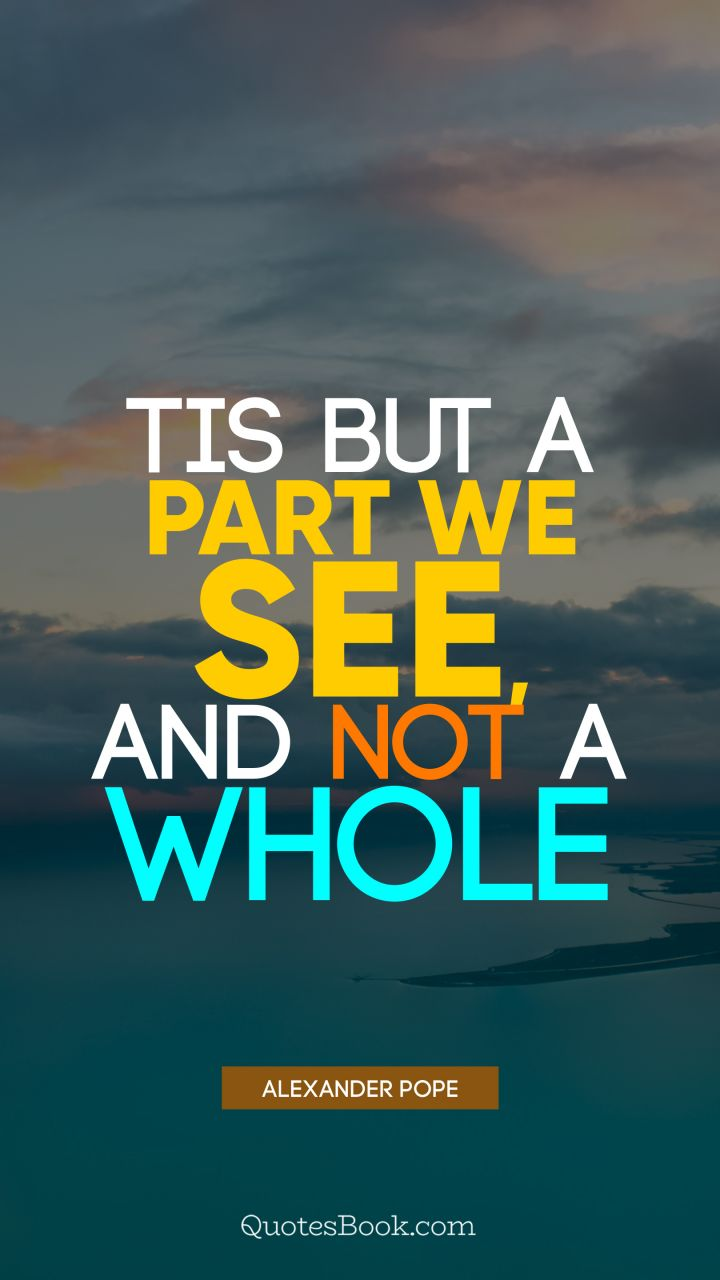 Tis but a part we see, and not a whole. - Quote by Alexander Pope