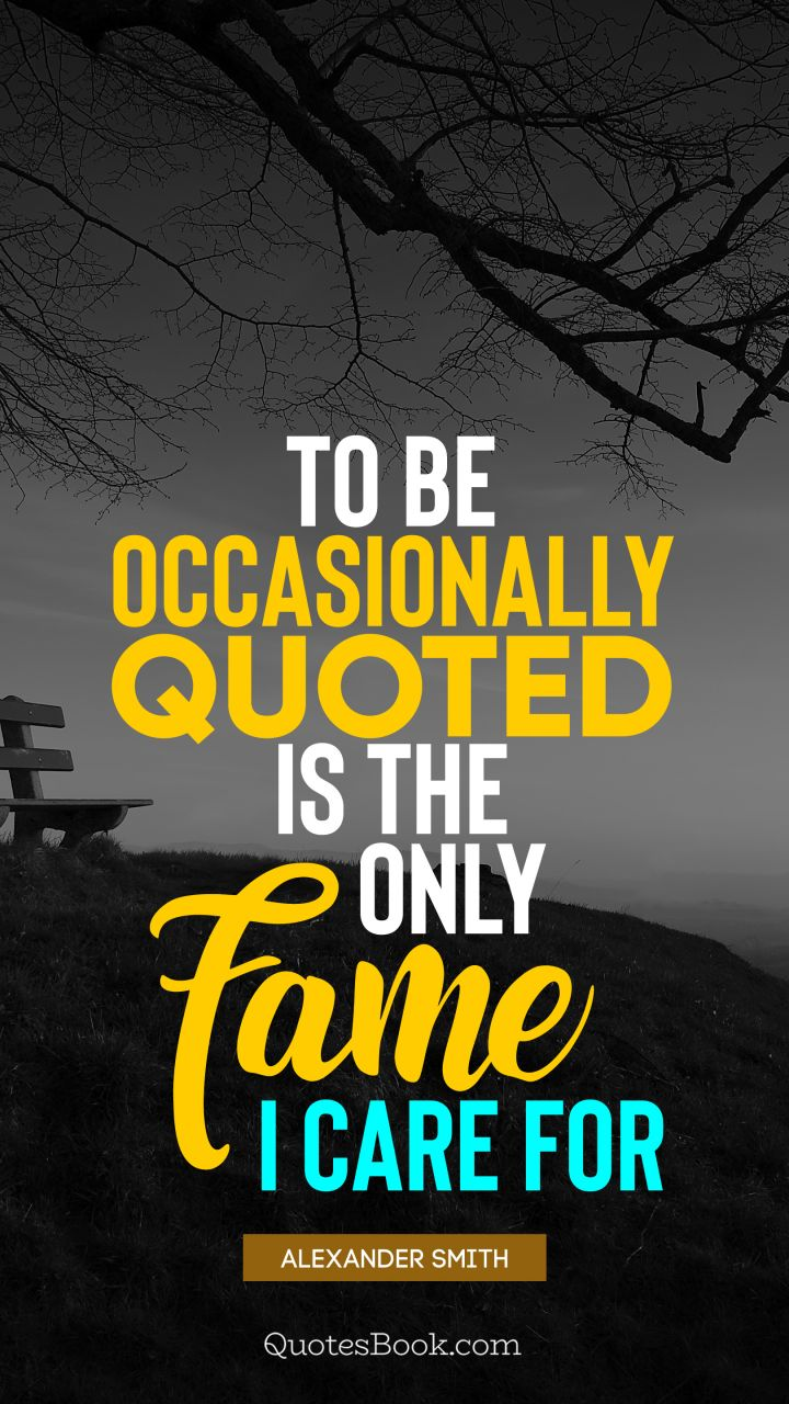 To be occasionally quoted is the only fame I care for. - Quote by Alexander Smith
