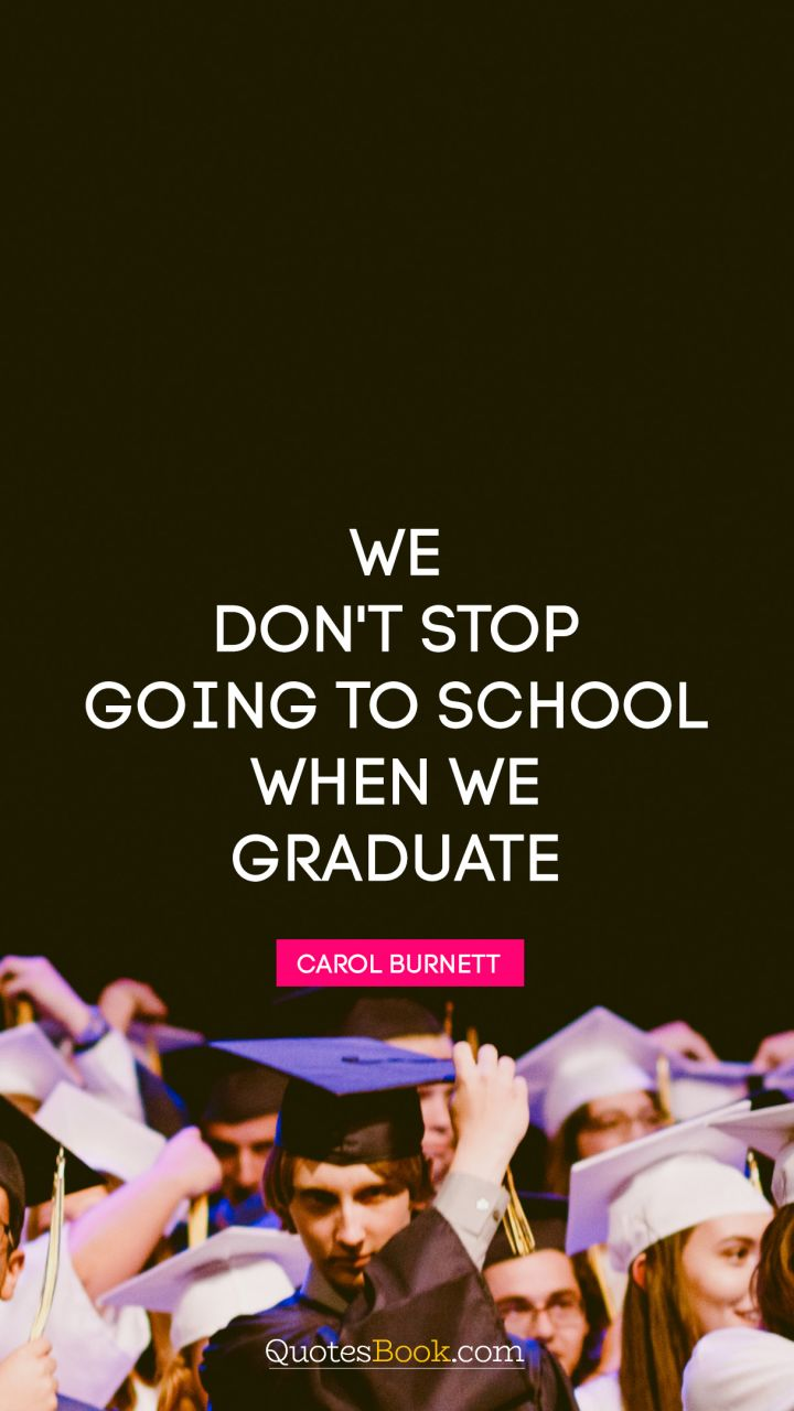 We don't stop going to school when we graduate. - Quote by Carol Burnett