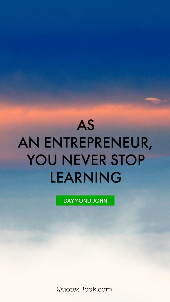 Quote By Daymond John As An Entrepreneur, You Never Stop Learning .   Quote  By Daymond John