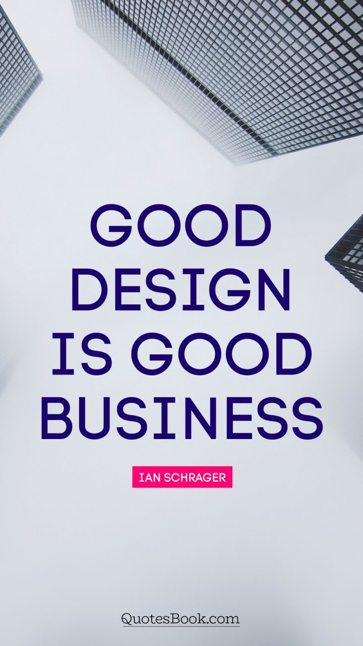 Good design is good business. - Quote by Ian Schrager