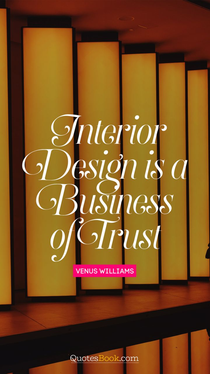 Quote by venus williams interior design is a business of trust quote by venus williams