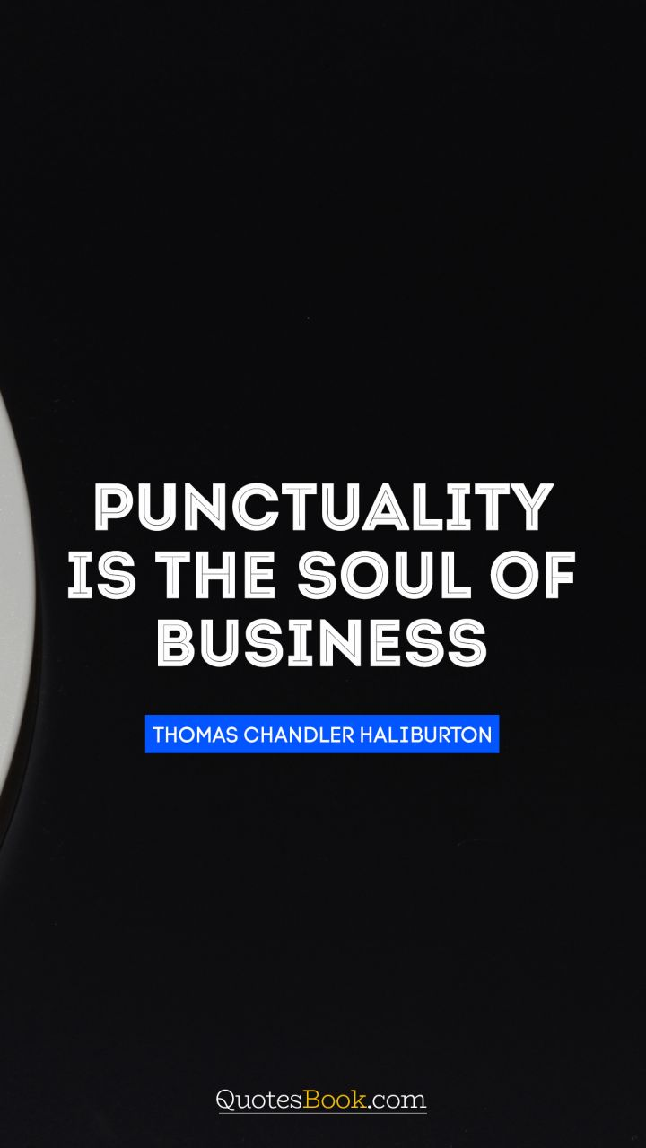 Punctuality is the soul of business. - Quote by Thomas Chandler Haliburton