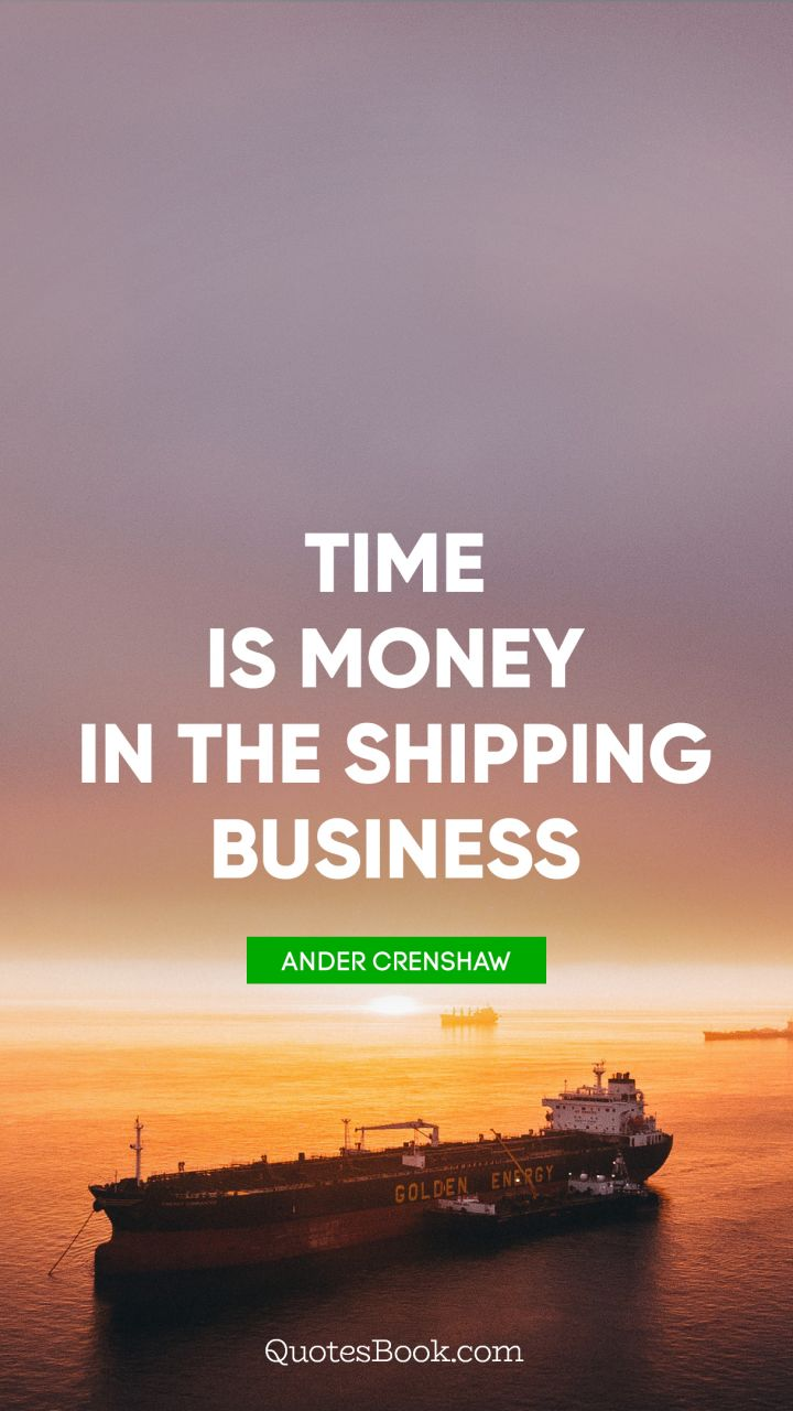 Time is money in the shipping business. - Quote by Ander Crenshaw