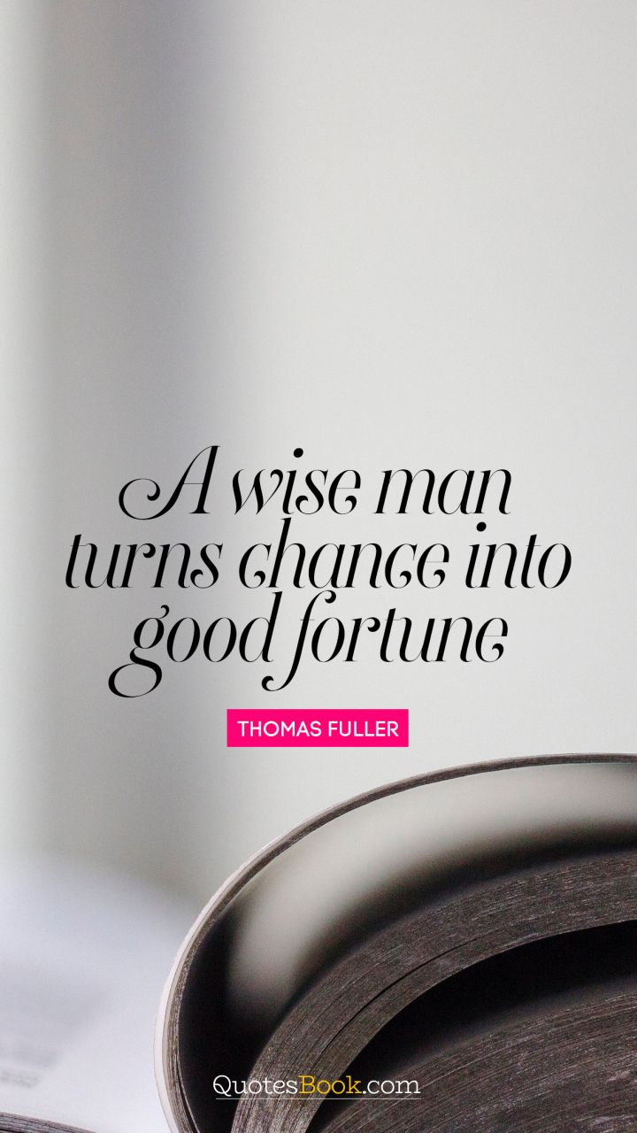 A wise man turns chance into good fortune. - Quote by Thomas Fuller