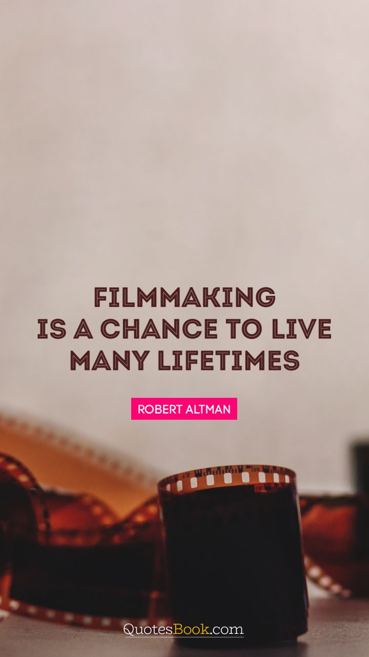 Filmmaking is a chance to live many lifetimes. - Quote by Robert Altman