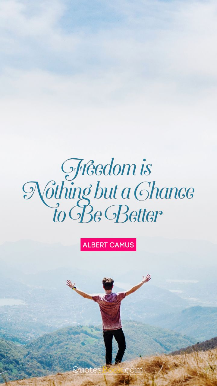 Freedom is nothing but a chance to be better. - Quote by Albert Camus