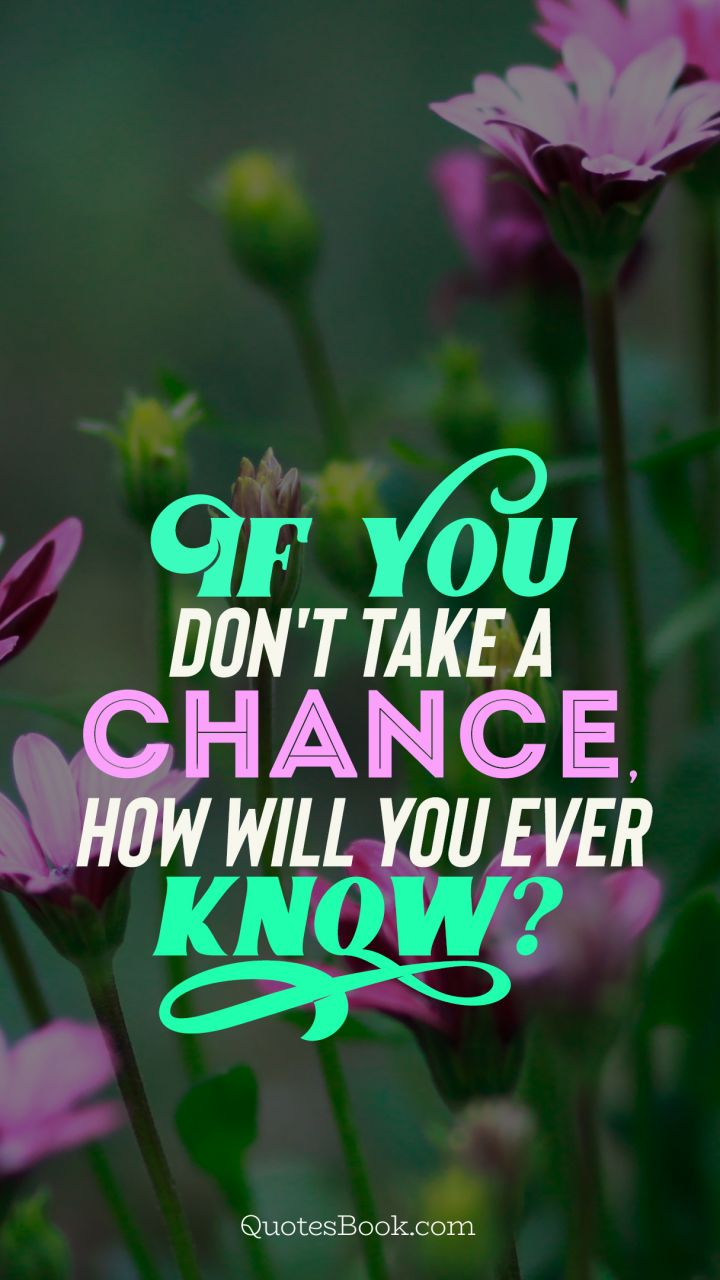 If you don't take a chance how will you ever know?