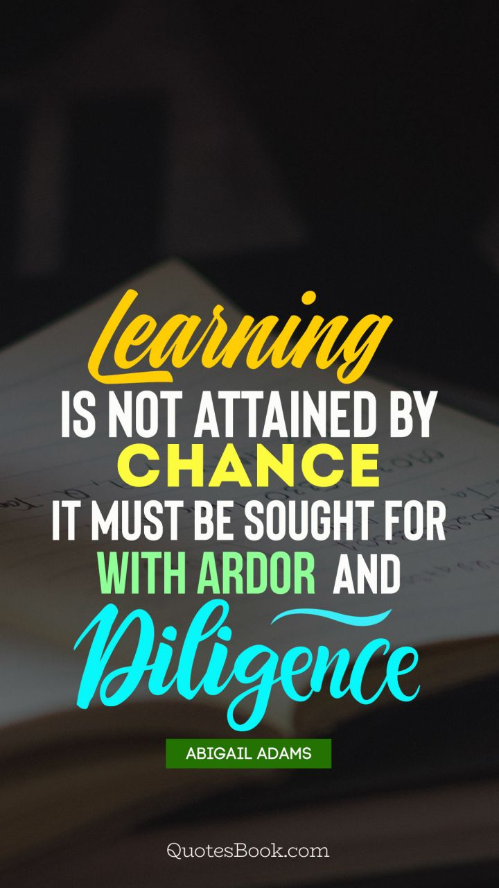 Learning is not attained by chance it must be sought for with ardor and diligence. - Quote by Abigail Adams