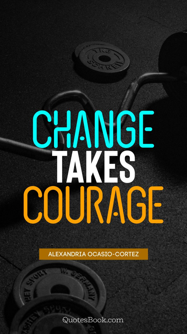 Change takes courage. - Quote by Alexandria Ocasio-Cortez