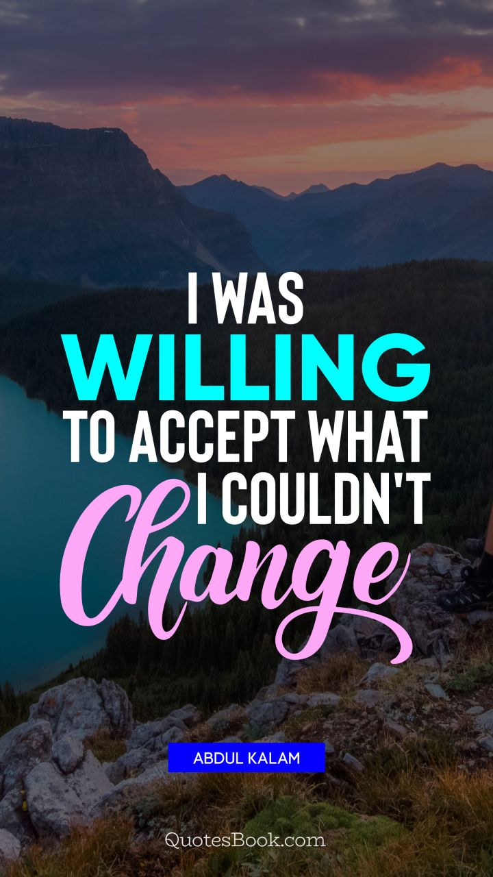 I was willing to accept what I couldn't change. - Quote by Abdul Kalam