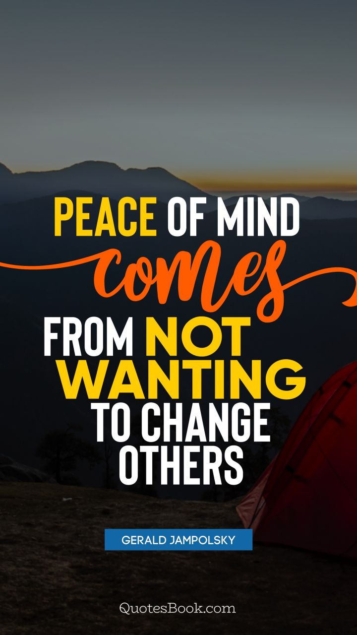 Peace of mind comes from not wanting to change others ...