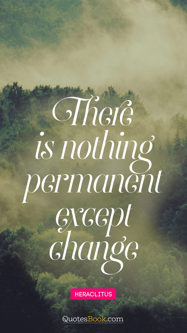 There is nothing permanent except change. - Quote by Heraclitus