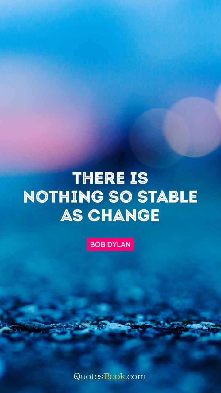 There is nothing so stable as change. - Quote by Bob Dylan