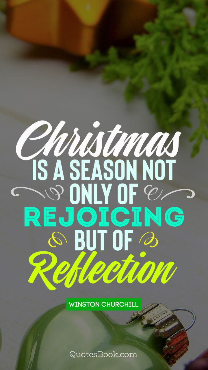 Christmas is a season not only of rejoicing but of reflection. - Quote by Winston Churchill