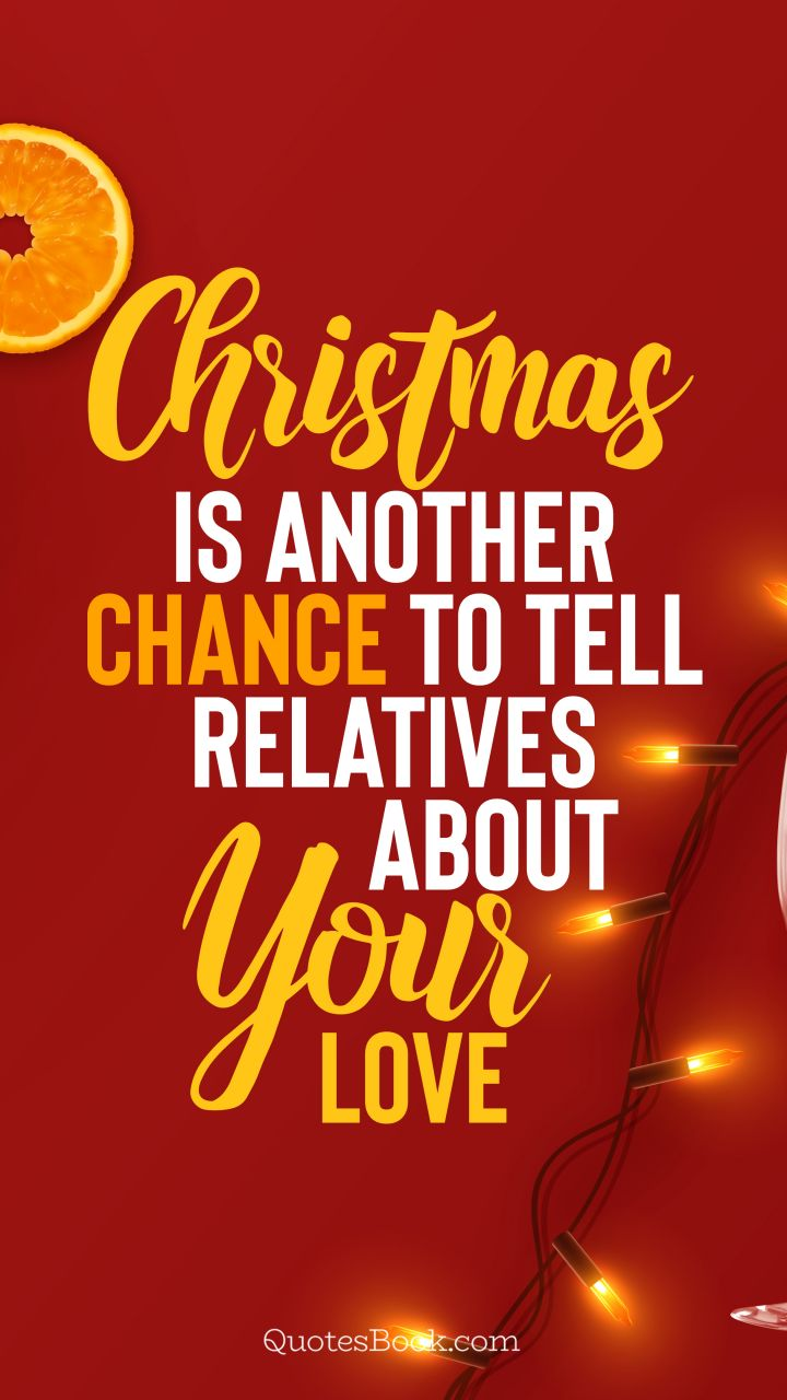 Christmas is another chance to tell relatives about your love. - Quote by QuotesBook