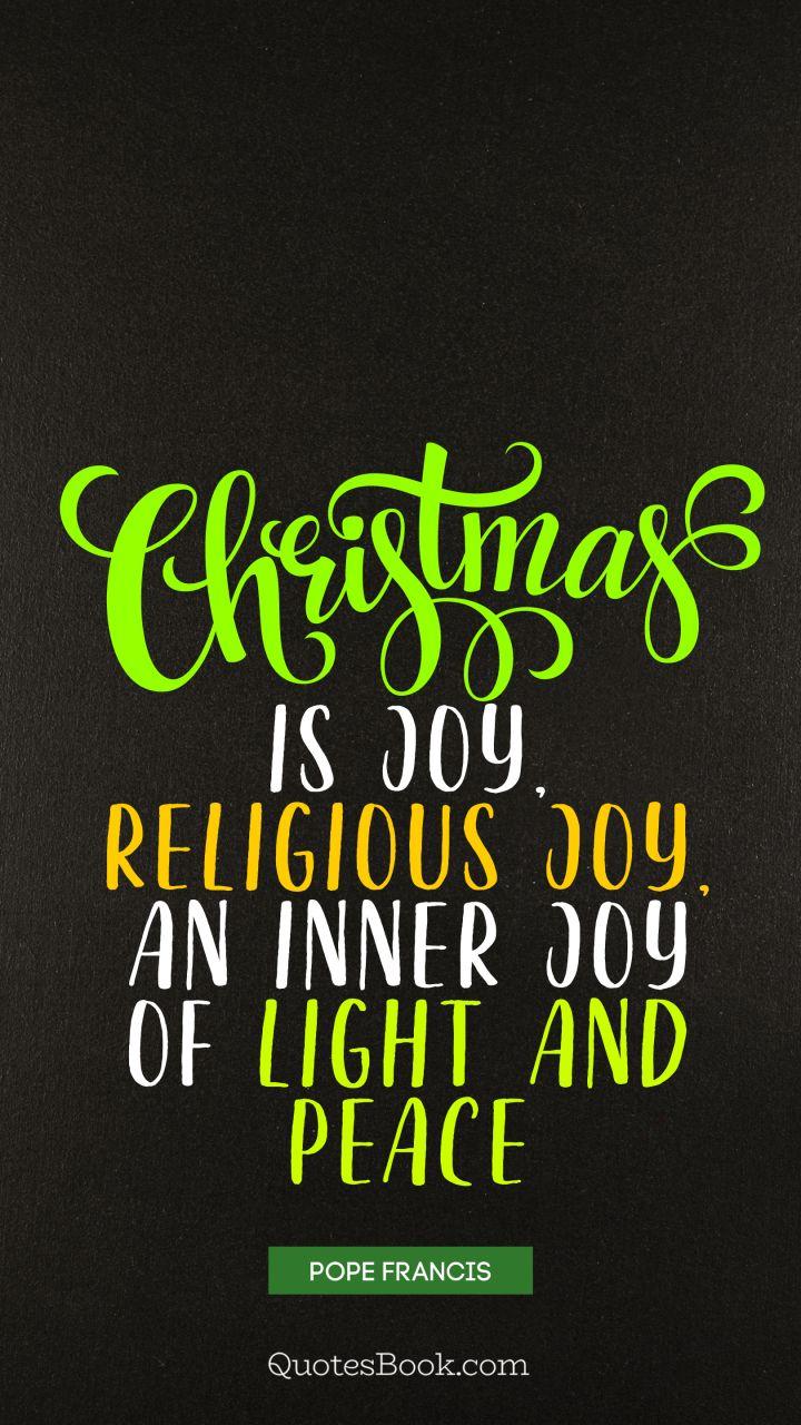 Christmas is joy, religious joy, an inner joy of light and ...