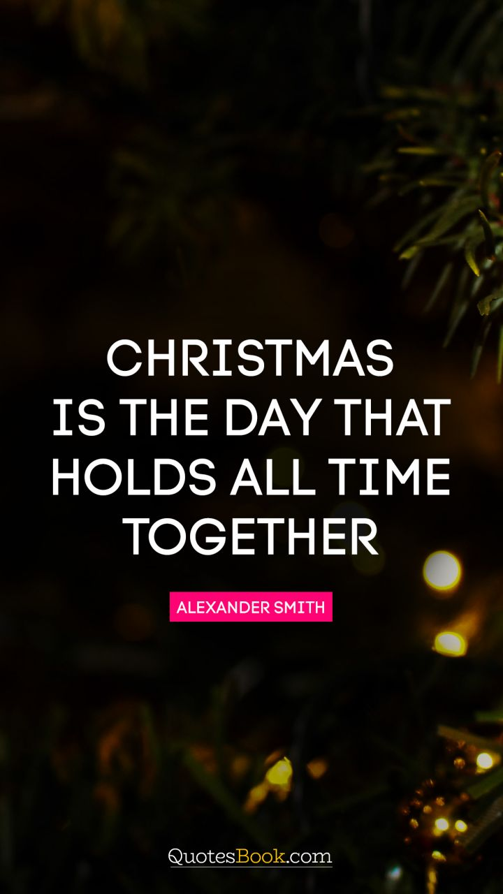 Quote By Alexander Smith Christmas Is The Day That Holds All Time Together.    Quote By Alexander Smith