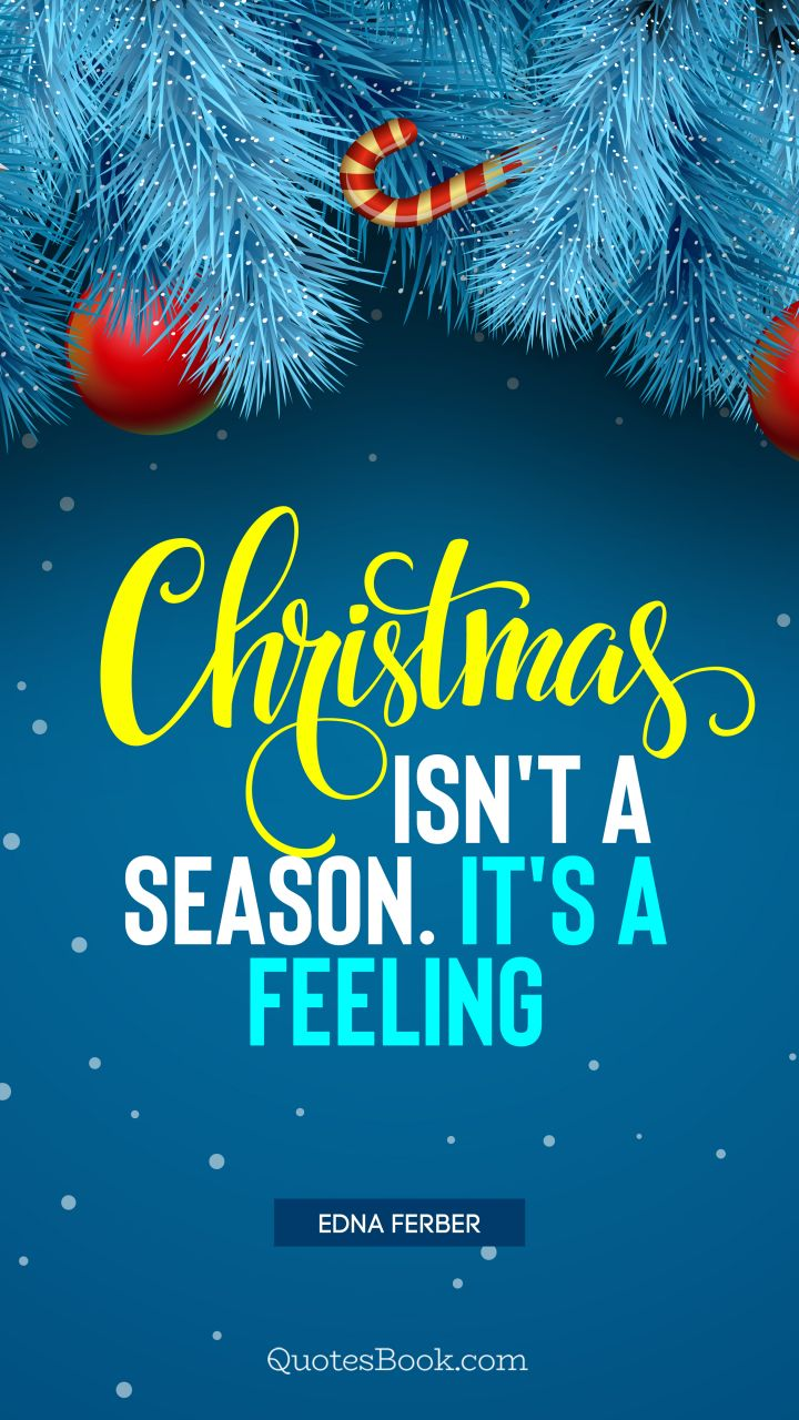 Christmas isn't a season. It's a feeling. - Quote by Edna Ferber