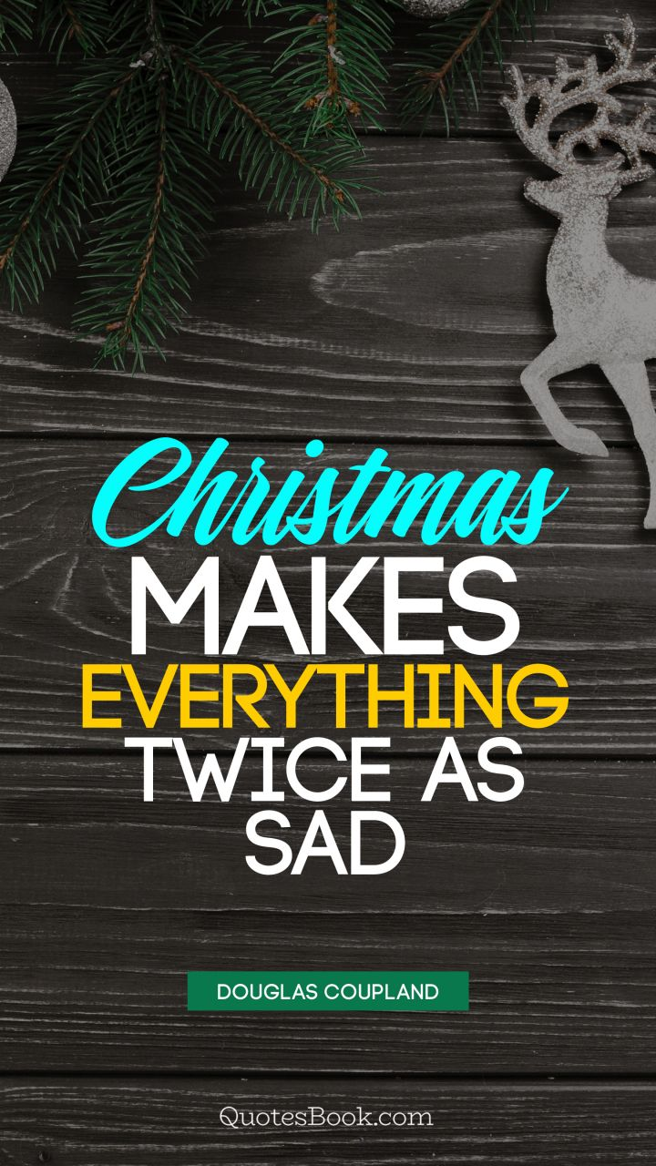 Christmas Makes Everything Twice As Sad Quote By Douglas Coupland