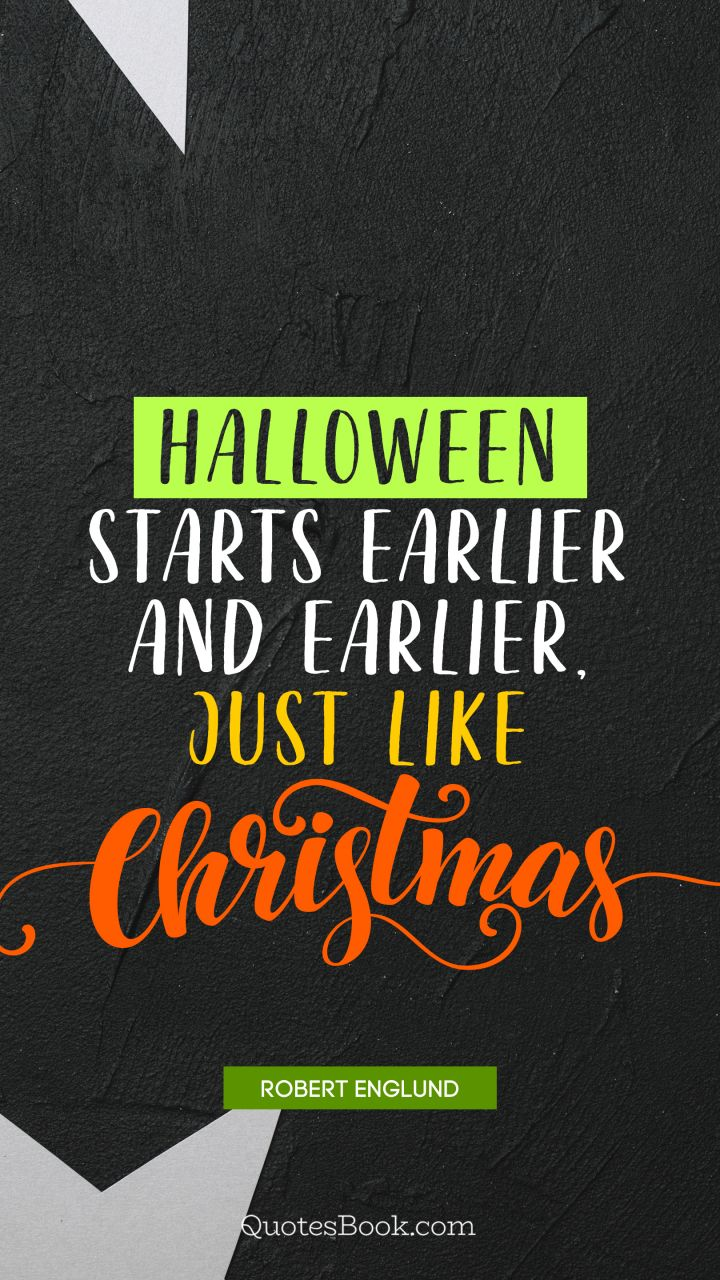 Halloween starts earlier and earlier, just like Christmas. - Quote by Robert Englund