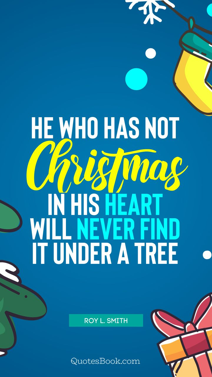 He who has not Christmas in his heart will never find it under a tree. - Quote by Roy L. Smith