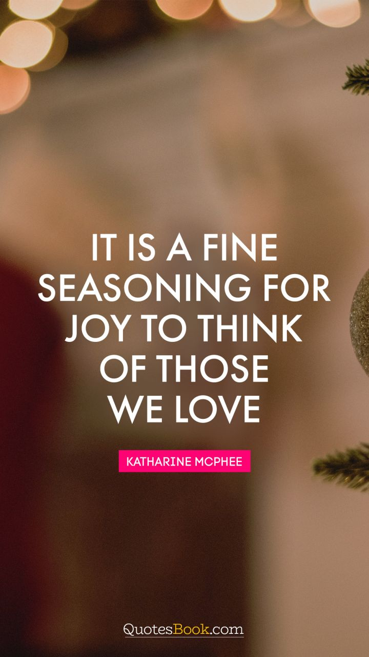 It is a fine seasoning for joy to think of those we love. - Quote by Moliere