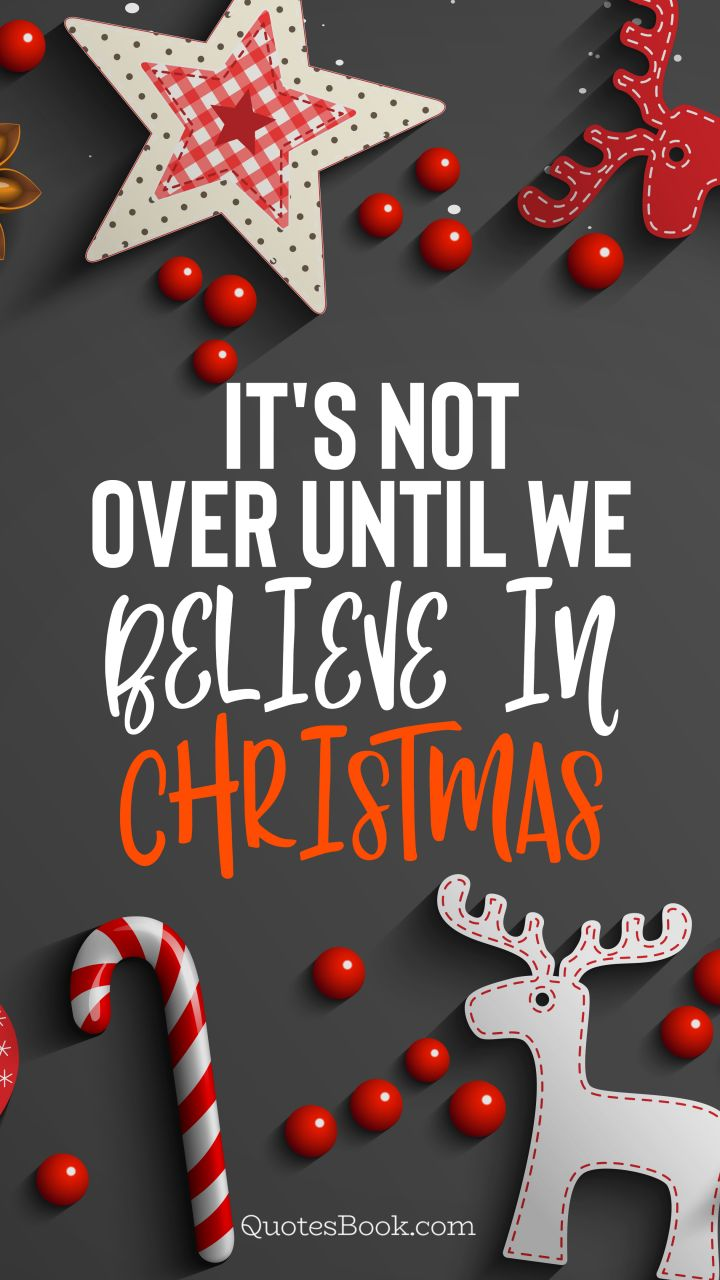 It's not over until we believe in Christmas. - Quote by QuotesBook