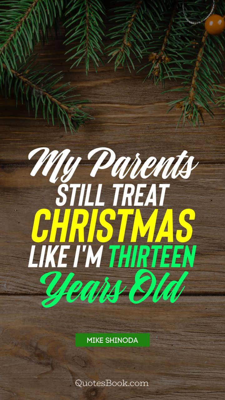 My parents still treat Christmas like I'm thirteen years old. - Quote by Mike Shinoda