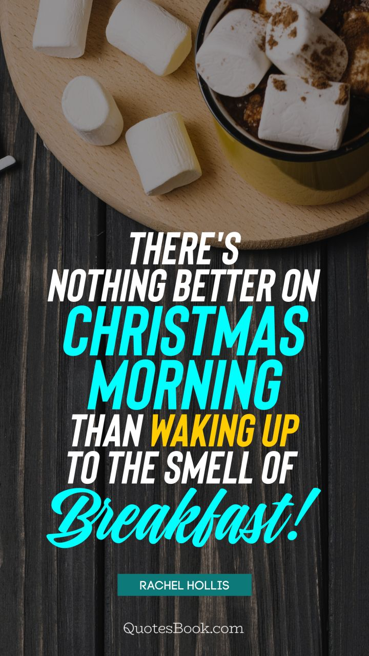 There's nothing better on Christmas morning than waking up to the smell of breakfast! . - Quote by Rachel Hollis