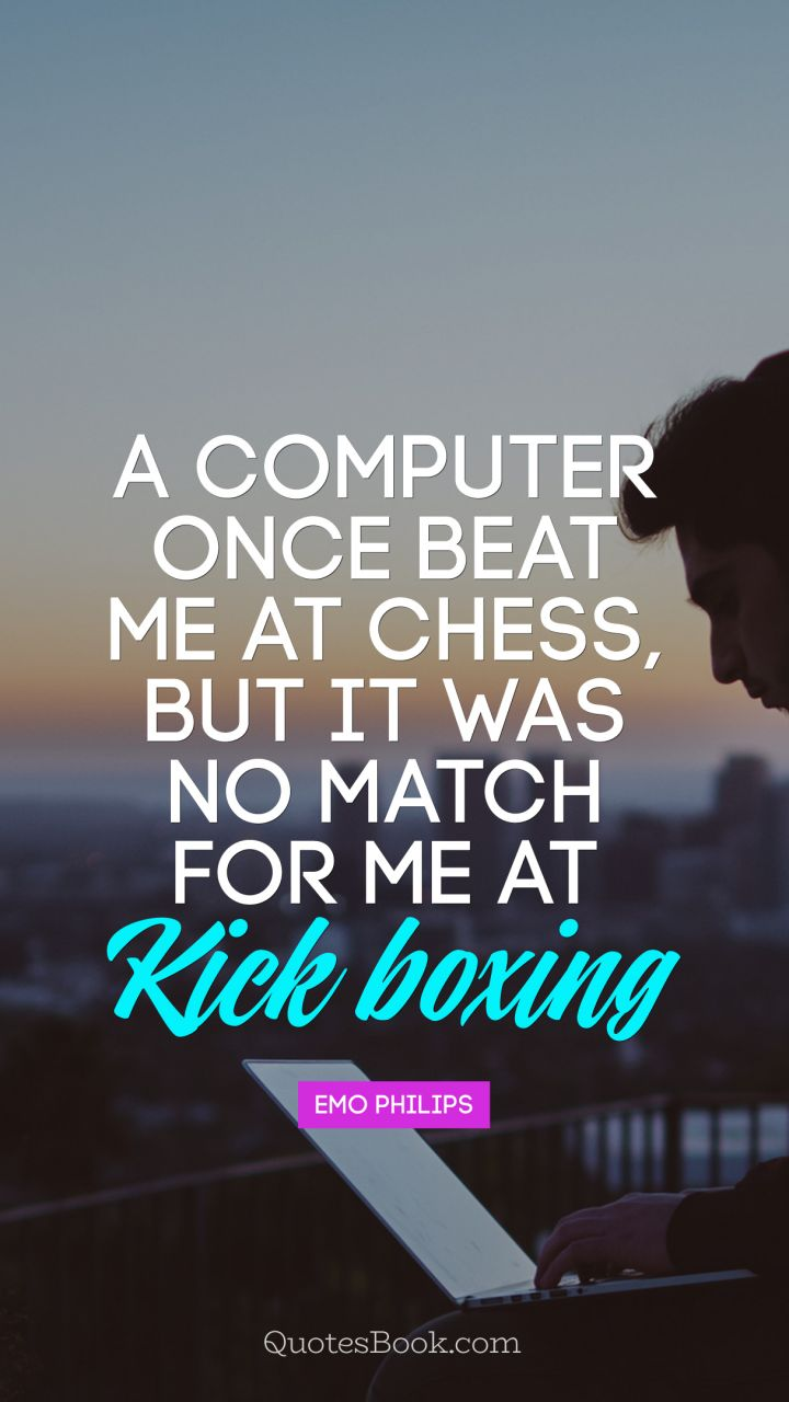 A computer once beat me at chess, but it was no match for me at kick boxing. - Quote by Emo Philips