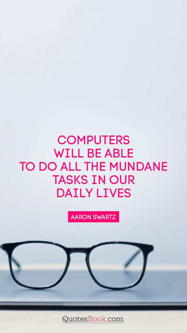 Computers will be able to do all the mundane tasks in our daily lives. - Quote by Aaron Swartz