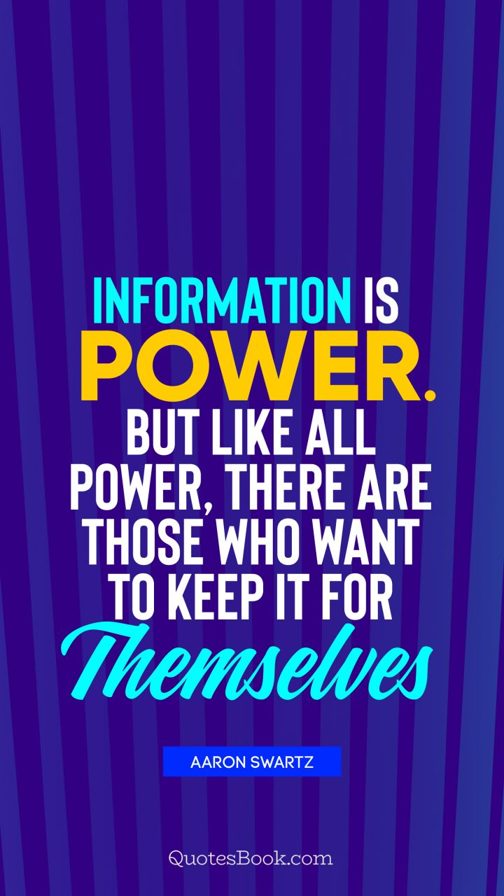 Information is power. But like all power, there are those who want to keep it for themselves. - Quote by Aaron Swartz