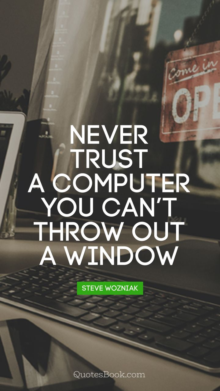 Never trust a computer you can't throw out a window. - Quote by Steve Wozniak