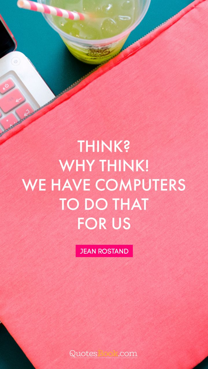 Think? Why think! We have computers to do that for us. - Quote by Jean Rostand