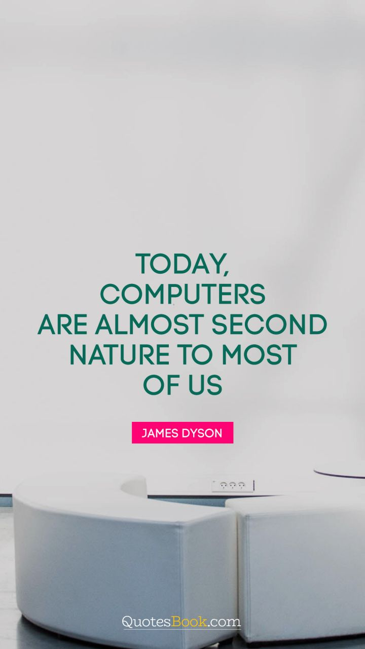 Today, computers are almost second nature to most of us. - Quote by James Dyson