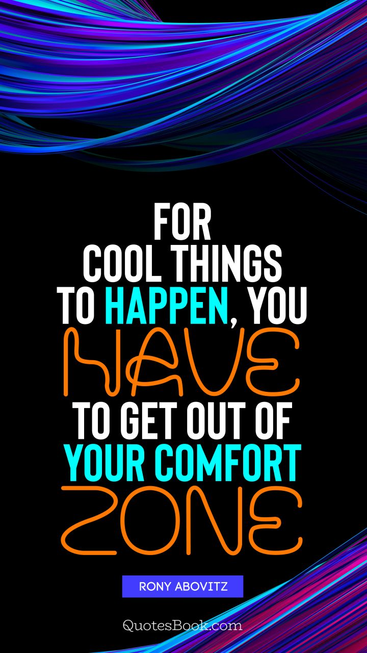 For cool things to happen, you have to get out of your comfort zone. - Quote by Rony Abovitz